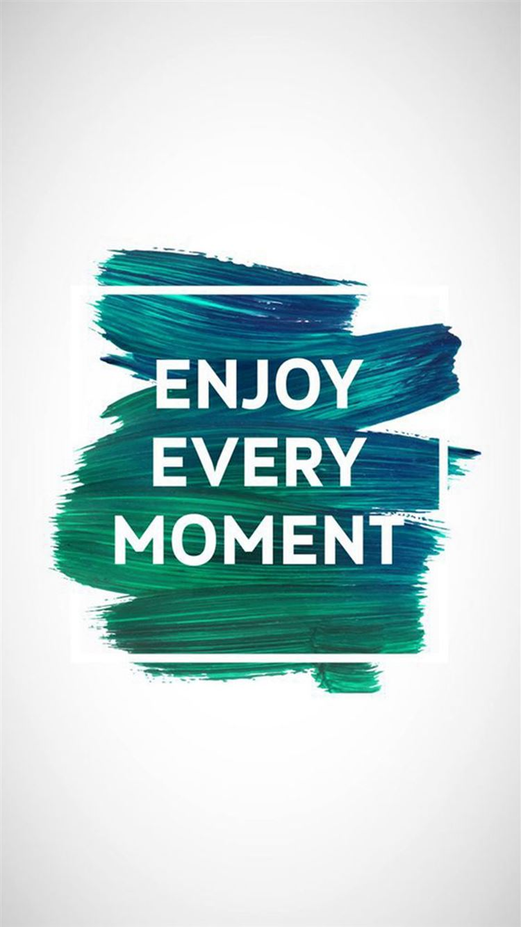 Enjoy Every Moment Motivational Iphone 8 Wallpapers Free